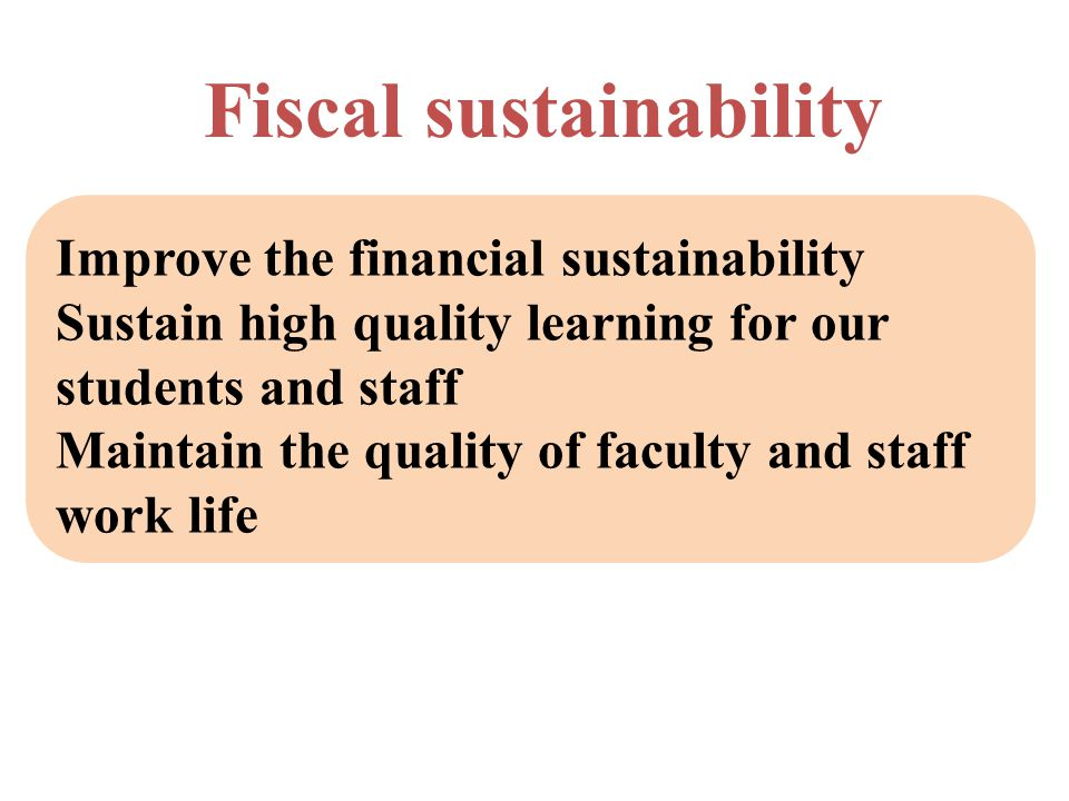 Fiscal sustainability Improve the financial sustainability Sustain high quality learning for our students and staff Maintain the quality of faculty and staff work life