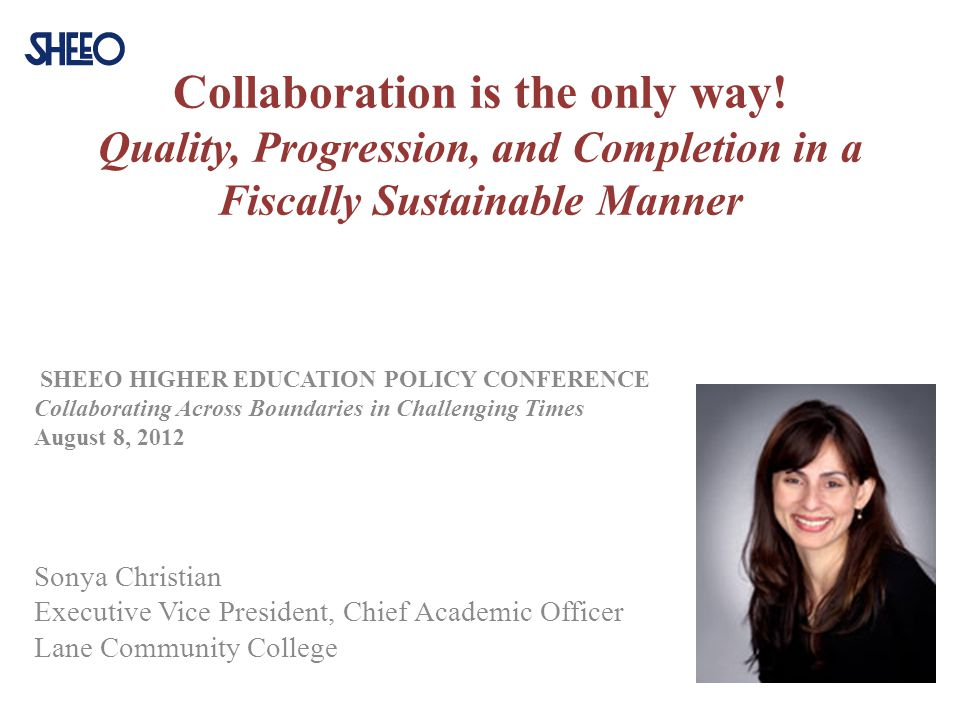 Collaboration is the only way! Quality, Progression, and Completion in a Fiscally Sustainable Manner SHEEO HIGHER EDUCATION POLICY CONFERENCE Collabor