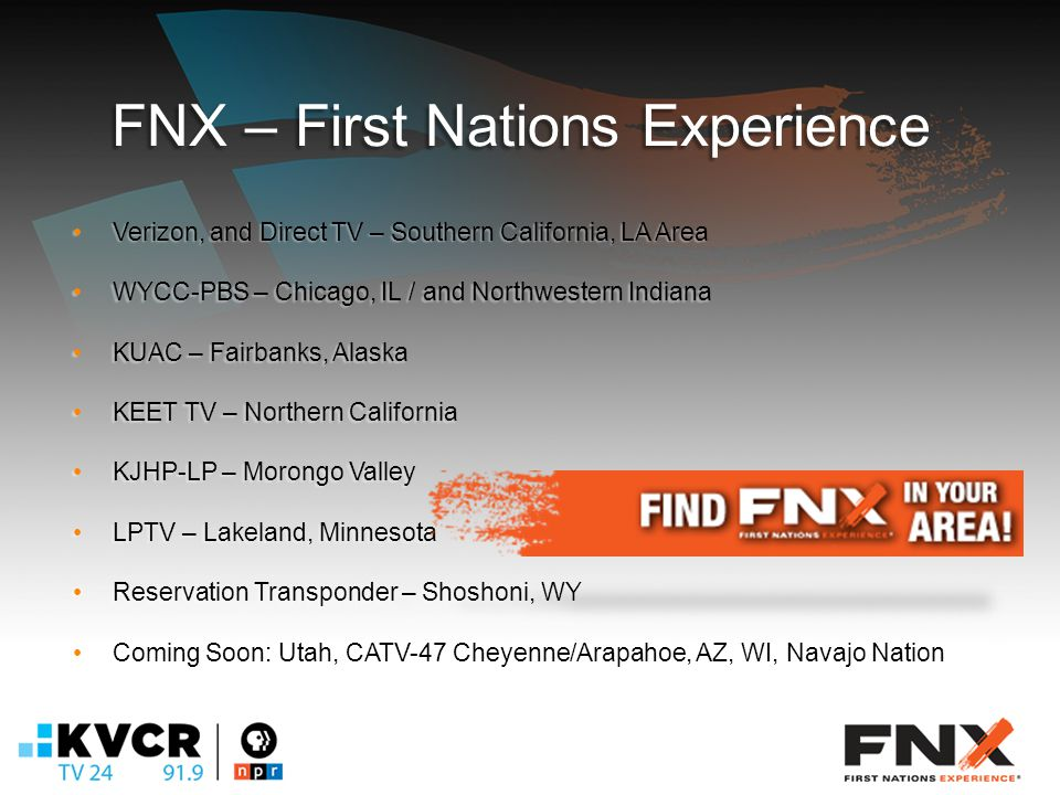 FNX – First Nations Experience Verizon, and Direct TV – Southern California, LA AreaVerizon, and Direct TV – Southern California, LA Area WYCC-PBS – Chicago, IL / and Northwestern IndianaWYCC-PBS – Chicago, IL / and Northwestern Indiana KUAC – Fairbanks, AlaskaKUAC – Fairbanks, Alaska KEET TV – Northern CaliforniaKEET TV – Northern California KJHP-LP – Morongo ValleyKJHP-LP – Morongo Valley LPTV – Lakeland, MinnesotaLPTV – Lakeland, Minnesota Reservation Transponder – Shoshoni, WYReservation Transponder – Shoshoni, WY Coming Soon: Utah, CATV-47 Cheyenne/Arapahoe, AZ, WI, Navajo NationComing Soon: Utah, CATV-47 Cheyenne/Arapahoe, AZ, WI, Navajo Nation
