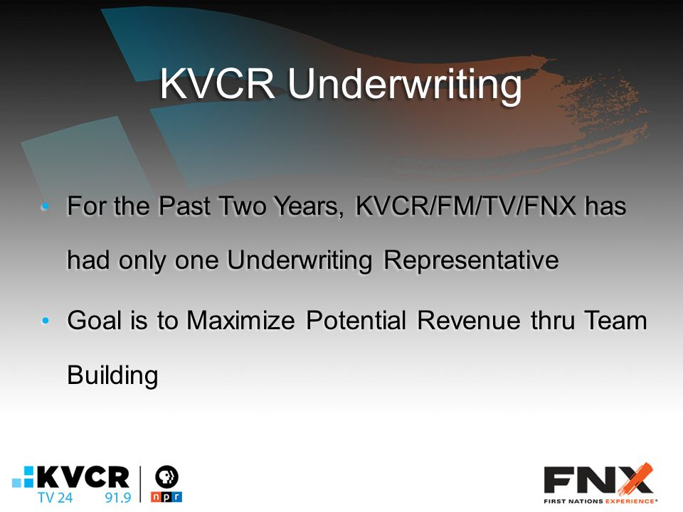 KVCR Underwriting For the Past Two Years, KVCR/FM/TV/FNX has had only one Underwriting Representative For the Past Two Years, KVCR/FM/TV/FNX has had only one Underwriting Representative Goal is to Maximize Potential Revenue thru Team Building Goal is to Maximize Potential Revenue thru Team Building
