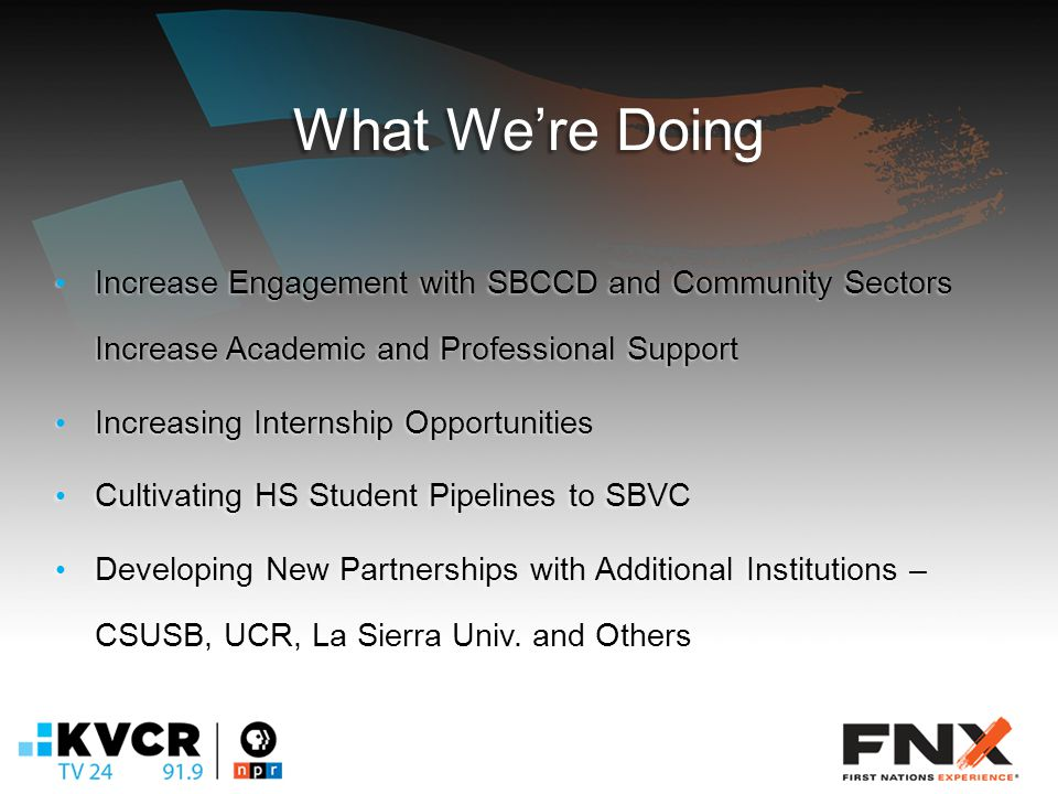 What We're Doing Increase Engagement with SBCCD and Community Sectors Increase Academic and Professional Support Increase Engagement with SBCCD and Community Sectors Increase Academic and Professional Support Increasing Internship Opportunities Increasing Internship Opportunities Cultivating HS Student Pipelines to SBVC Cultivating HS Student Pipelines to SBVC Developing New Partnerships with Additional Institutions – CSUSB, UCR, La Sierra Univ.