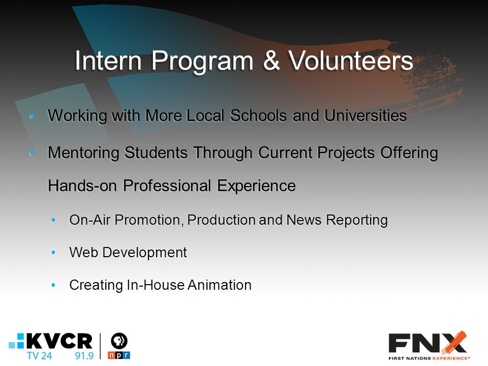 Intern Program & Volunteers Working with More Local Schools and Universities Working with More Local Schools and Universities Mentoring Students Through Current Projects Offering Hands-on Professional Experience Mentoring Students Through Current Projects Offering Hands-on Professional Experience On-Air Promotion, Production and News Reporting On-Air Promotion, Production and News Reporting Web Development Web Development Creating In-House Animation Creating In-House Animation