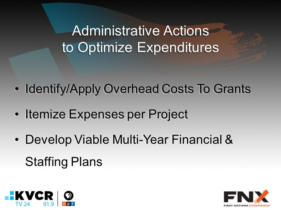Administrative Actions to Optimize Expenditures Identify/Apply Overhead Costs To GrantsIdentify/Apply Overhead Costs To Grants Itemize Expenses per ProjectItemize Expenses per Project Develop Viable Multi-Year Financial & Staffing PlansDevelop Viable Multi-Year Financial & Staffing Plans
