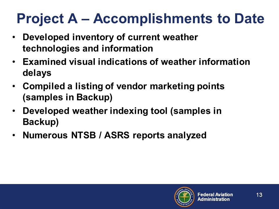 Federal Aviation Administration Project A – Accomplishments to Date Developed inventory of current weather technologies and information Examined visual indications of weather information delays Compiled a listing of vendor marketing points (samples in Backup) Developed weather indexing tool (samples in Backup) Numerous NTSB / ASRS reports analyzed 13