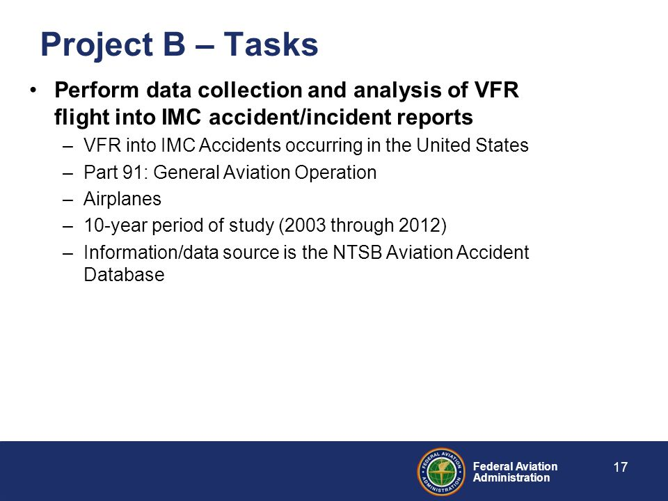 Federal Aviation Administration Perform data collection and analysis of VFR flight into IMC accident/incident reports –VFR into IMC Accidents occurring in the United States –Part 91: General Aviation Operation –Airplanes –10-year period of study (2003 through 2012) –Information/data source is the NTSB Aviation Accident Database Project B – Tasks 17