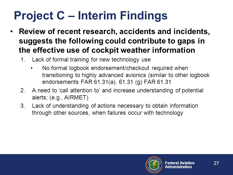 Federal Aviation Administration Project C – Interim Findings Review of recent research, accidents and incidents, suggests the following could contribute to gaps in the effective use of cockpit weather information 1.Lack of formal training for new technology use No formal logbook endorsement/checkout required when transitioning to highly advanced avionics (similar to other logbook endorsements FAR 61.31(a), 61.31 (g) FAR 61.31 2.A need to 'call attention to' and increase understanding of potential alerts; (e.g., AIRMET) 3.Lack of understanding of actions necessary to obtain information through other sources, when failures occur with technology 27