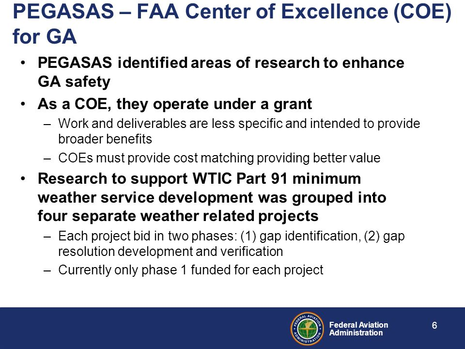 Federal Aviation Administration PEGASAS – FAA Center of Excellence (COE) for GA PEGASAS identified areas of research to enhance GA safety As a COE, they operate under a grant –Work and deliverables are less specific and intended to provide broader benefits –COEs must provide cost matching providing better value Research to support WTIC Part 91 minimum weather service development was grouped into four separate weather related projects –Each project bid in two phases: (1) gap identification, (2) gap resolution development and verification –Currently only phase 1 funded for each project 6