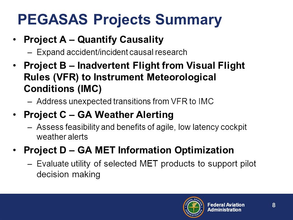 Federal Aviation Administration PEGASAS Projects Summary Project A – Quantify Causality –Expand accident/incident causal research Project B – Inadvertent Flight from Visual Flight Rules (VFR) to Instrument Meteorological Conditions (IMC) –Address unexpected transitions from VFR to IMC Project C – GA Weather Alerting –Assess feasibility and benefits of agile, low latency cockpit weather alerts Project D – GA MET Information Optimization –Evaluate utility of selected MET products to support pilot decision making 8
