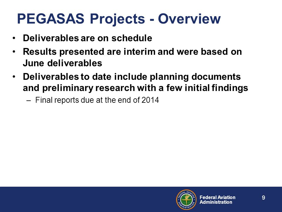 Federal Aviation Administration Deliverables are on schedule Results presented are interim and were based on June deliverables Deliverables to date include planning documents and preliminary research with a few initial findings –Final reports due at the end of 2014 9 PEGASAS Projects - Overview
