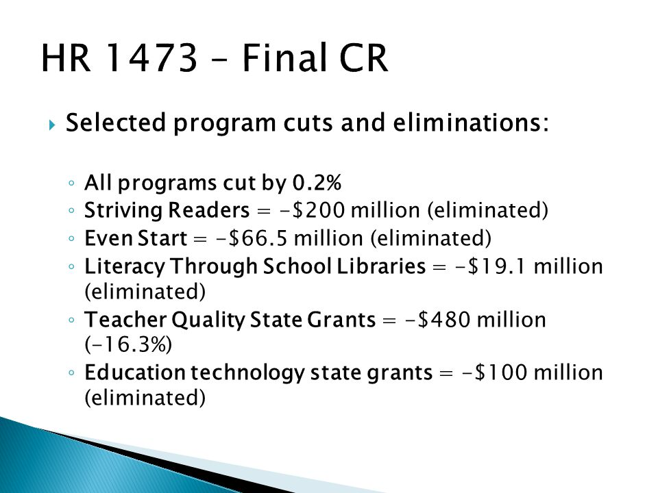  Selected program cuts and eliminations: ◦ All programs cut by 0.2% ◦ Striving Readers = -$200 million (eliminated) ◦ Even Start = -$66.5 million (eliminated) ◦ Literacy Through School Libraries = -$19.1 million (eliminated) ◦ Teacher Quality State Grants = -$480 million (-16.3%) ◦ Education technology state grants = -$100 million (eliminated)