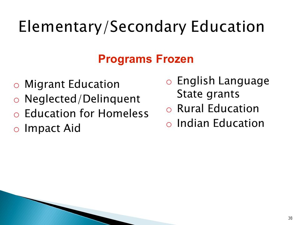 o English Language State grants o Rural Education o Indian Education 38 o Migrant Education o Neglected/Delinquent o Education for Homeless o Impact Aid Programs Frozen