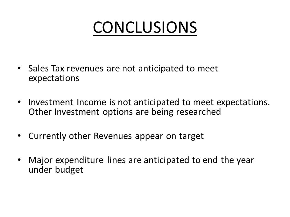 CONCLUSIONS Sales Tax revenues are not anticipated to meet expectations Investment Income is not anticipated to meet expectations.