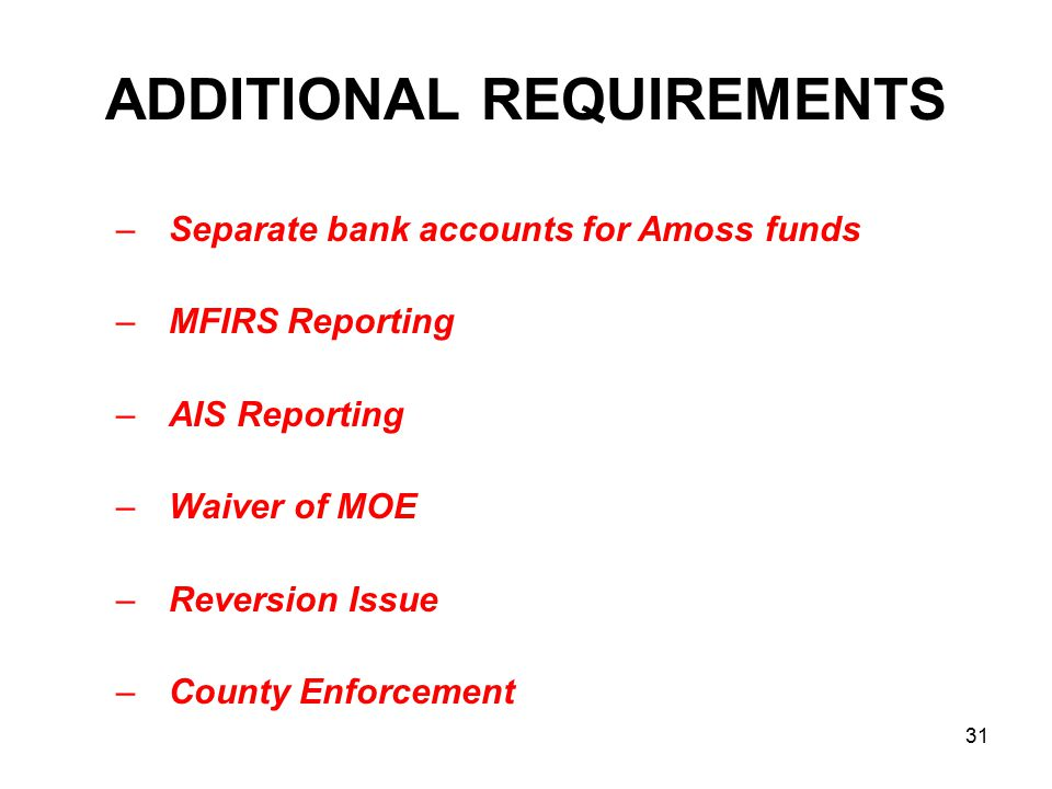 ADDITIONAL REQUIREMENTS –Separate bank accounts for Amoss funds –MFIRS Reporting –AIS Reporting –Waiver of MOE –Reversion Issue –County Enforcement 31