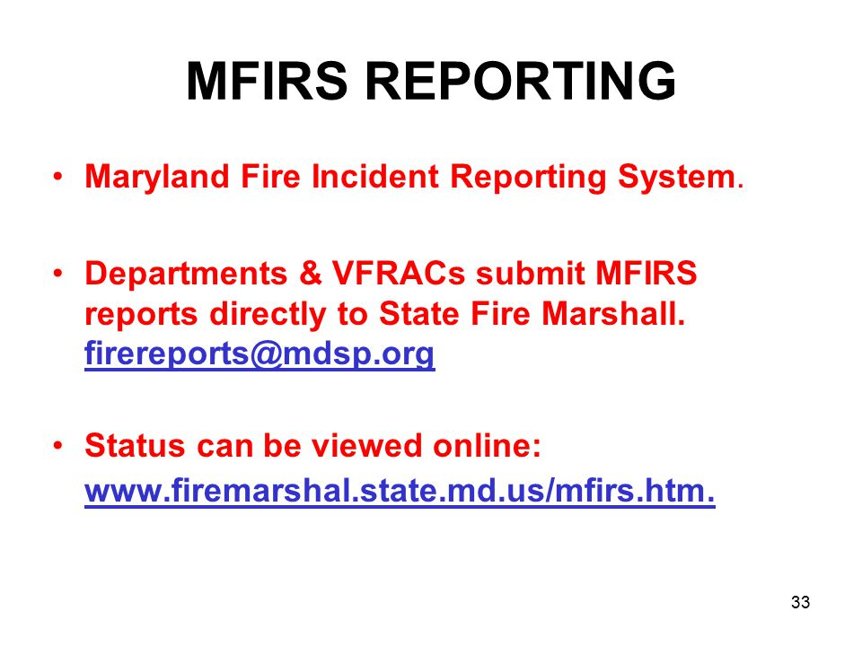 MFIRS REPORTING Maryland Fire Incident Reporting System. Departments & VFRACs submit MFIRS reports directly to State Fire Marshall. firereports@mdsp.o