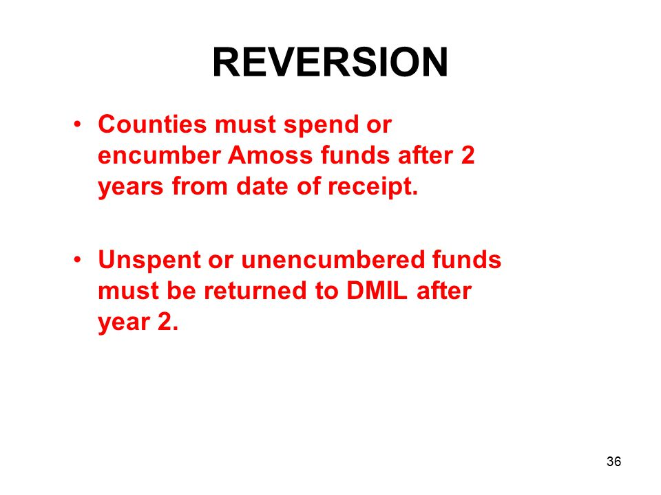 REVERSION Counties must spend or encumber Amoss funds after 2 years from date of receipt.