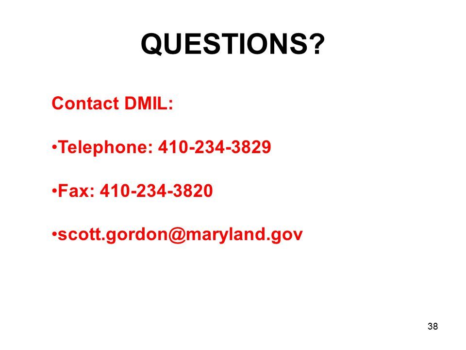 QUESTIONS? Contact DMIL: Telephone: 410-234-3829 Fax: 410-234-3820 scott.gordon@maryland.gov 38