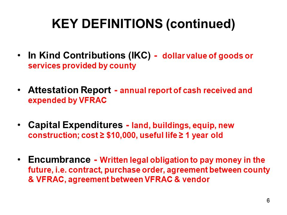 KEY DEFINITIONS (continued) In Kind Contributions (IKC) - dollar value of goods or services provided by county Attestation Report - annual report of cash received and expended by VFRAC Capital Expenditures - land, buildings, equip, new construction; cost ≥ $10,000, useful life ≥ 1 year old Encumbrance - Written legal obligation to pay money in the future, i.e.