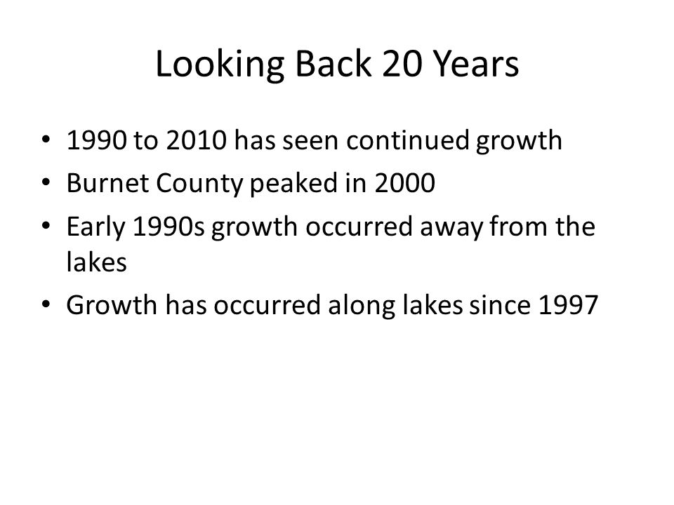 Looking Back 20 Years 1990 to 2010 has seen continued growth Burnet County peaked in 2000 Early 1990s growth occurred away from the lakes Growth has occurred along lakes since 1997