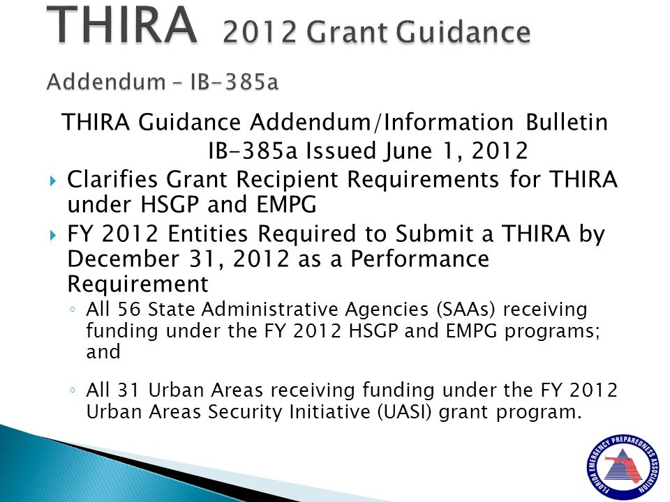 THIRA Guidance Addendum/Information Bulletin IB-385a Issued June 1, 2012  Clarifies Grant Recipient Requirements for THIRA under HSGP and EMPG  FY 2012 Entities Required to Submit a THIRA by December 31, 2012 as a Performance Requirement ◦ All 56 State Administrative Agencies (SAAs) receiving funding under the FY 2012 HSGP and EMPG programs; and ◦ All 31 Urban Areas receiving funding under the FY 2012 Urban Areas Security Initiative (UASI) grant program.