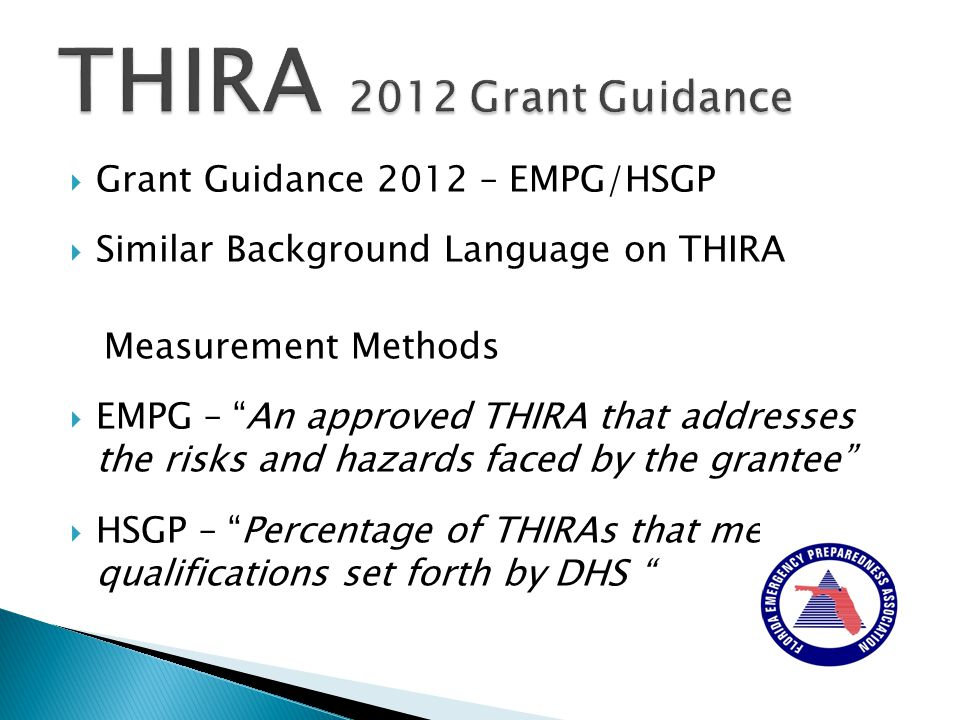  Grant Guidance 2012 – EMPG/HSGP  Similar Background Language on THIRA Measurement Methods  EMPG – An approved THIRA that addresses the risks and hazards faced by the grantee  HSGP – Percentage of THIRAs that meet the qualifications set forth by DHS