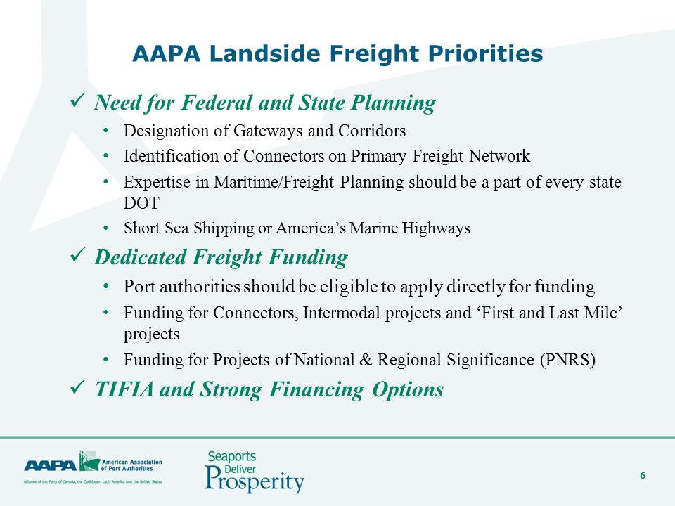 6 AAPA Landside Freight Priorities Need for Federal and State Planning Designation of Gateways and Corridors Identification of Connectors on Primary Freight Network Expertise in Maritime/Freight Planning should be a part of every state DOT Short Sea Shipping or America's Marine Highways Dedicated Freight Funding Port authorities should be eligible to apply directly for funding Funding for Connectors, Intermodal projects and 'First and Last Mile' projects Funding for Projects of National & Regional Significance (PNRS) TIFIA and Strong Financing Options