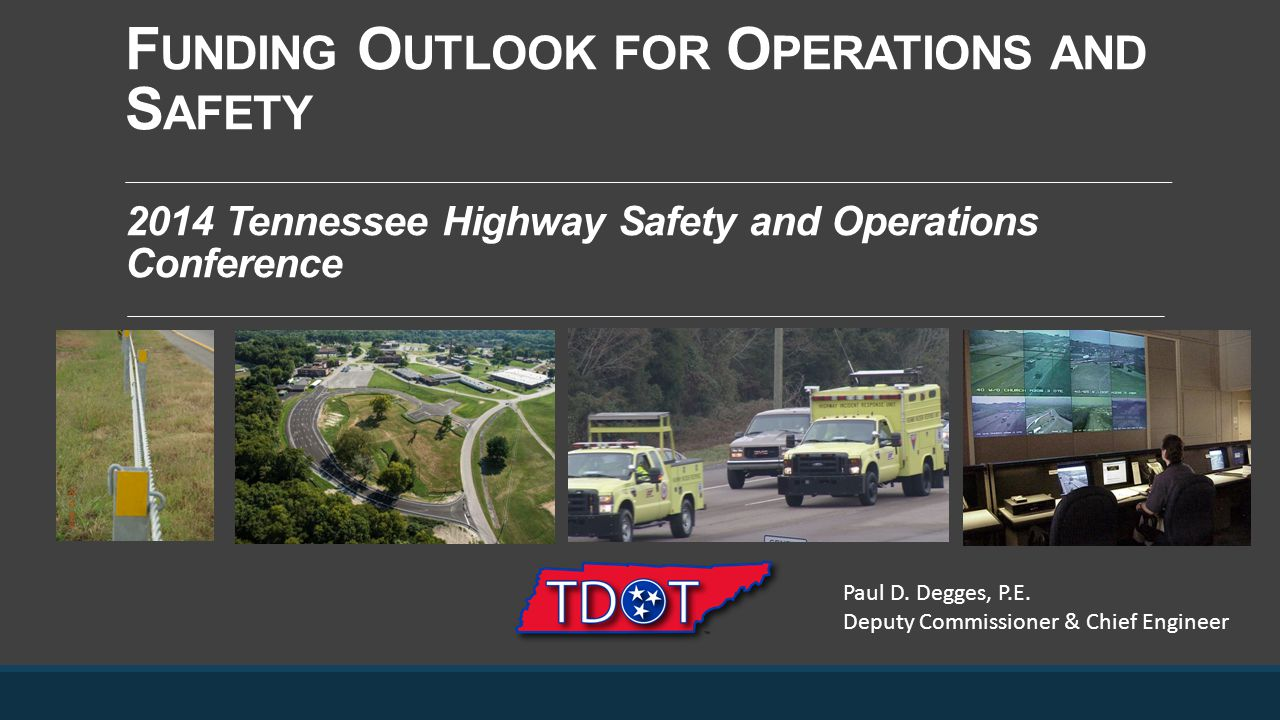 F UNDING O UTLOOK FOR O PERATIONS AND S AFETY 2014 Tennessee Highway Safety and Operations Conference Paul D. Degges, P.E. Deputy Commissioner & Chief