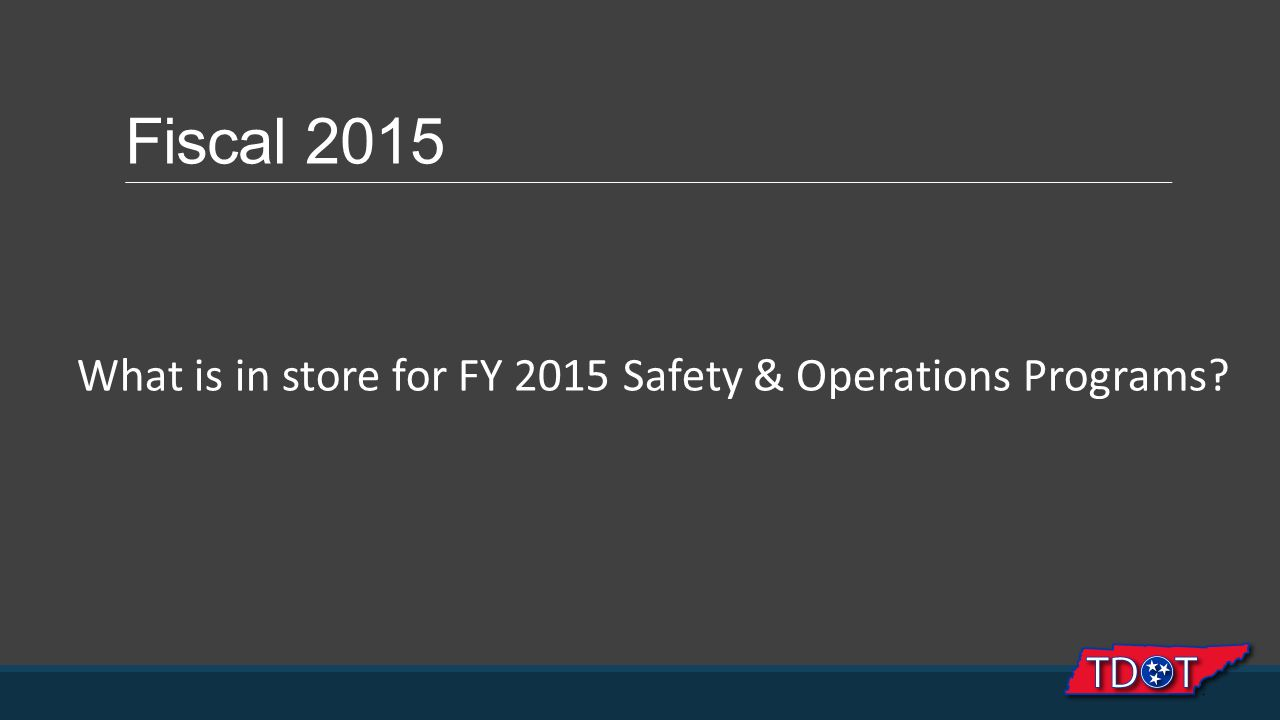 Fiscal 2015 What is in store for FY 2015 Safety & Operations Programs?