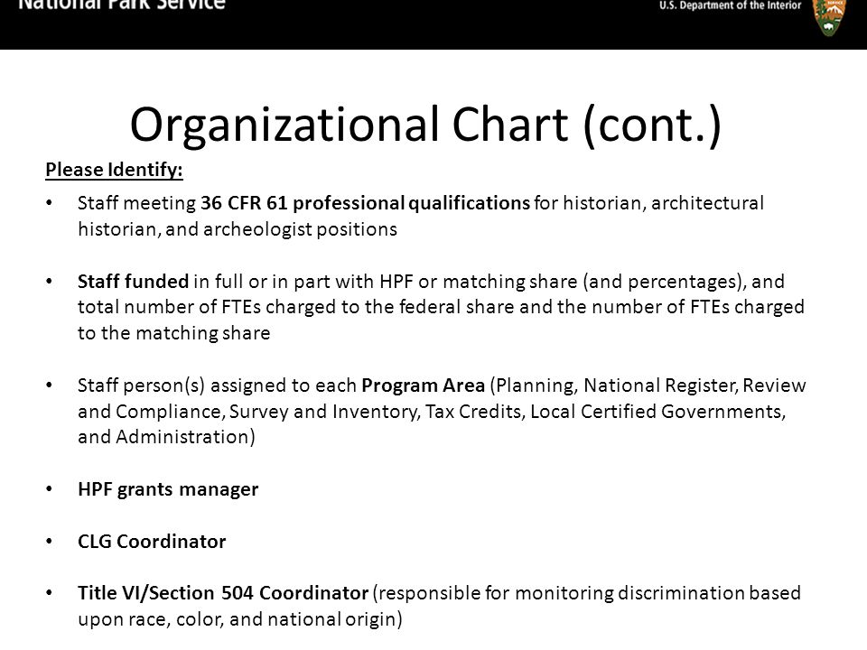 Organizational Chart (cont.) Please Identify: Staff meeting 36 CFR 61 professional qualifications for historian, architectural historian, and archeologist positions Staff funded in full or in part with HPF or matching share (and percentages), and total number of FTEs charged to the federal share and the number of FTEs charged to the matching share Staff person(s) assigned to each Program Area (Planning, National Register, Review and Compliance, Survey and Inventory, Tax Credits, Local Certified Governments, and Administration) HPF grants manager CLG Coordinator Title VI/Section 504 Coordinator (responsible for monitoring discrimination based upon race, color, and national origin)