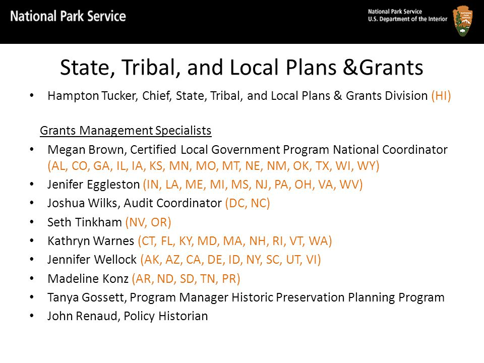 State, Tribal, and Local Plans &Grants Hampton Tucker, Chief, State, Tribal, and Local Plans & Grants Division (HI) Grants Management Specialists Megan Brown, Certified Local Government Program National Coordinator (AL, CO, GA, IL, IA, KS, MN, MO, MT, NE, NM, OK, TX, WI, WY) Jenifer Eggleston (IN, LA, ME, MI, MS, NJ, PA, OH, VA, WV) Joshua Wilks, Audit Coordinator (DC, NC) Seth Tinkham (NV, OR) Kathryn Warnes (CT, FL, KY, MD, MA, NH, RI, VT, WA) Jennifer Wellock (AK, AZ, CA, DE, ID, NY, SC, UT, VI) Madeline Konz (AR, ND, SD, TN, PR) Tanya Gossett, Program Manager Historic Preservation Planning Program John Renaud, Policy Historian