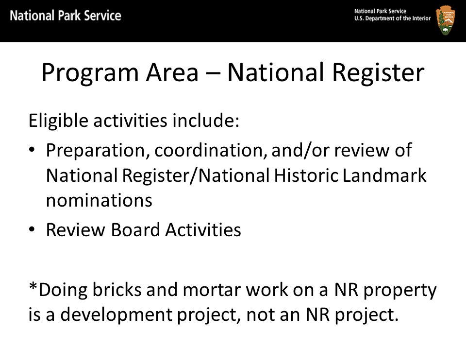 Program Area – National Register Eligible activities include: Preparation, coordination, and/or review of National Register/National Historic Landmark nominations Review Board Activities *Doing bricks and mortar work on a NR property is a development project, not an NR project.