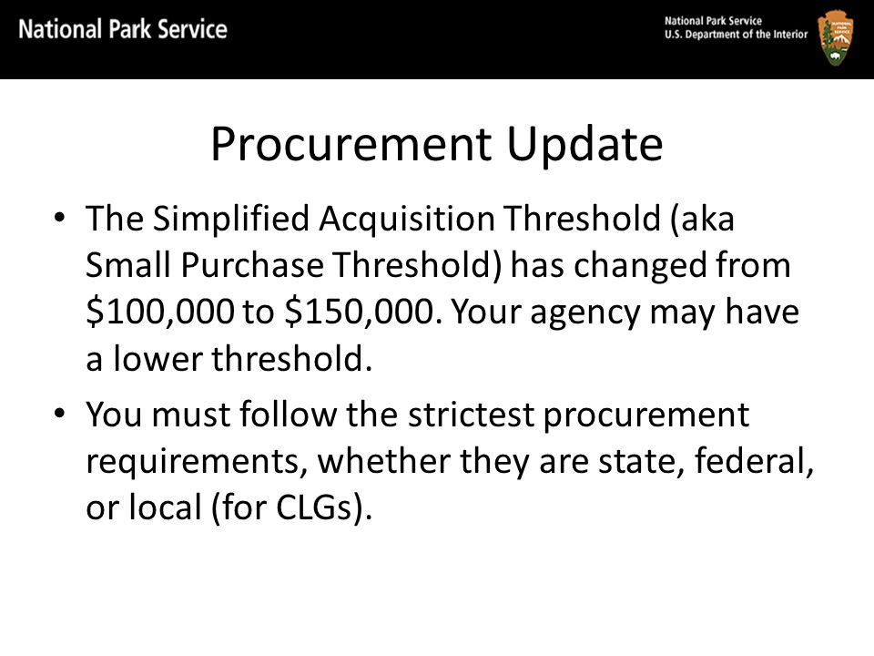 Procurement Update The Simplified Acquisition Threshold (aka Small Purchase Threshold) has changed from $100,000 to $150,000.