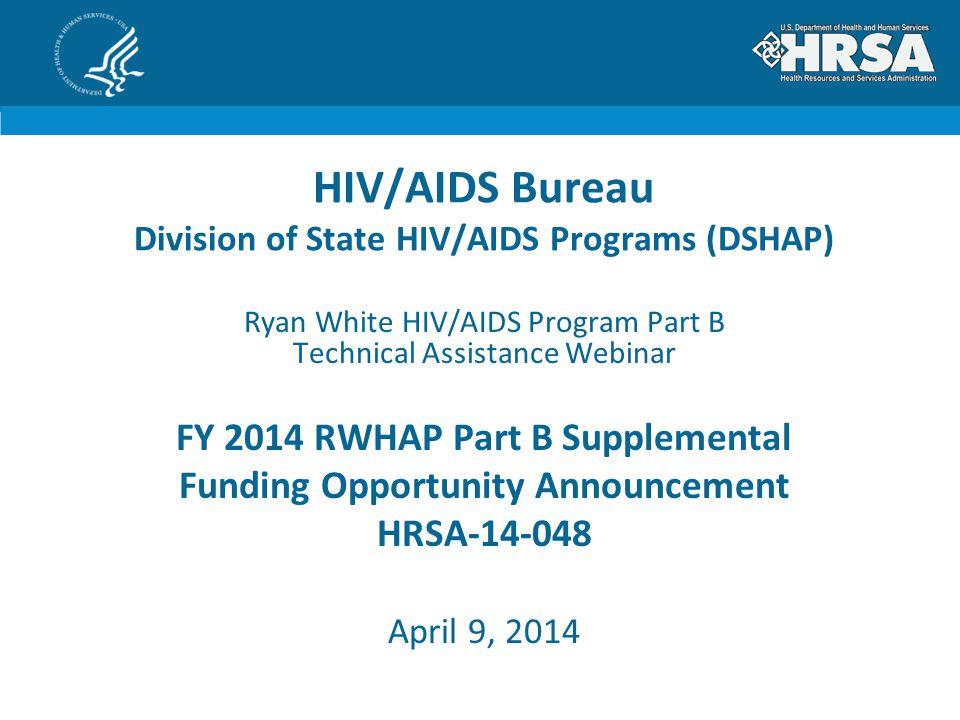 HIV/AIDS Bureau Division of State HIV/AIDS Programs (DSHAP) Ryan White HIV/AIDS Program Part B Technical Assistance Webinar FY 2014 RWHAP Part B Supplemental Funding Opportunity Announcement HRSA-14-048 April 9, 2014