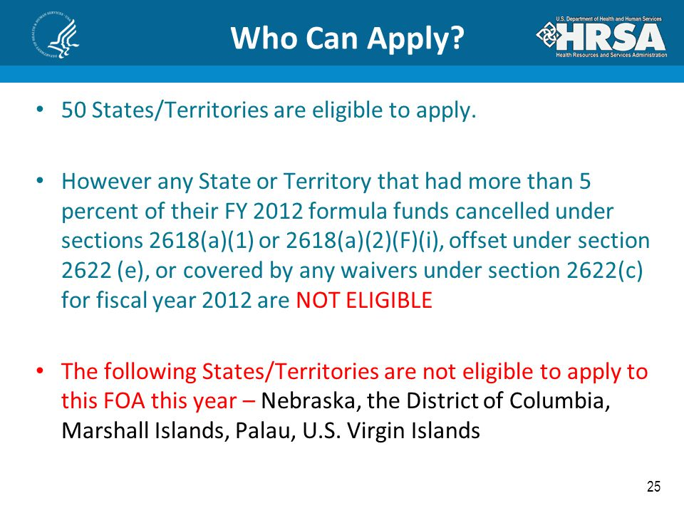 25 Who Can Apply? 50 States/Territories are eligible to apply. However any State or Territory that had more than 5 percent of their FY 2012 formula fu