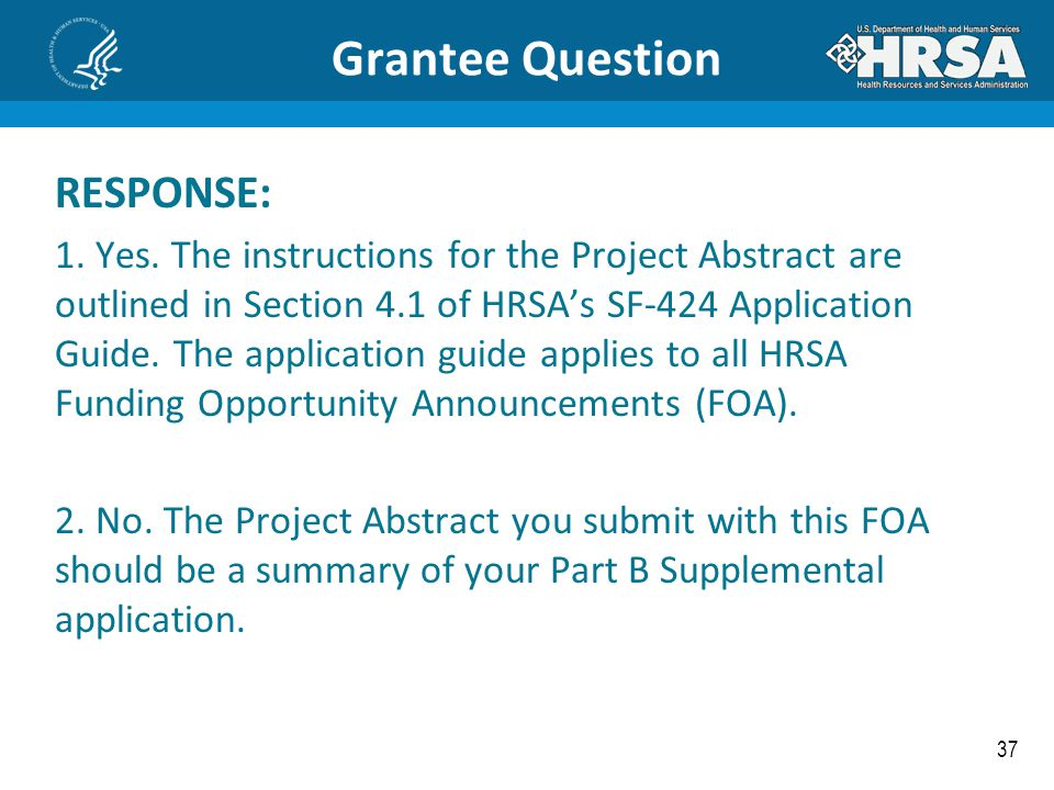 37 Grantee Question RESPONSE: 1. Yes. The instructions for the Project Abstract are outlined in Section 4.1 of HRSA's SF-424 Application Guide. The ap