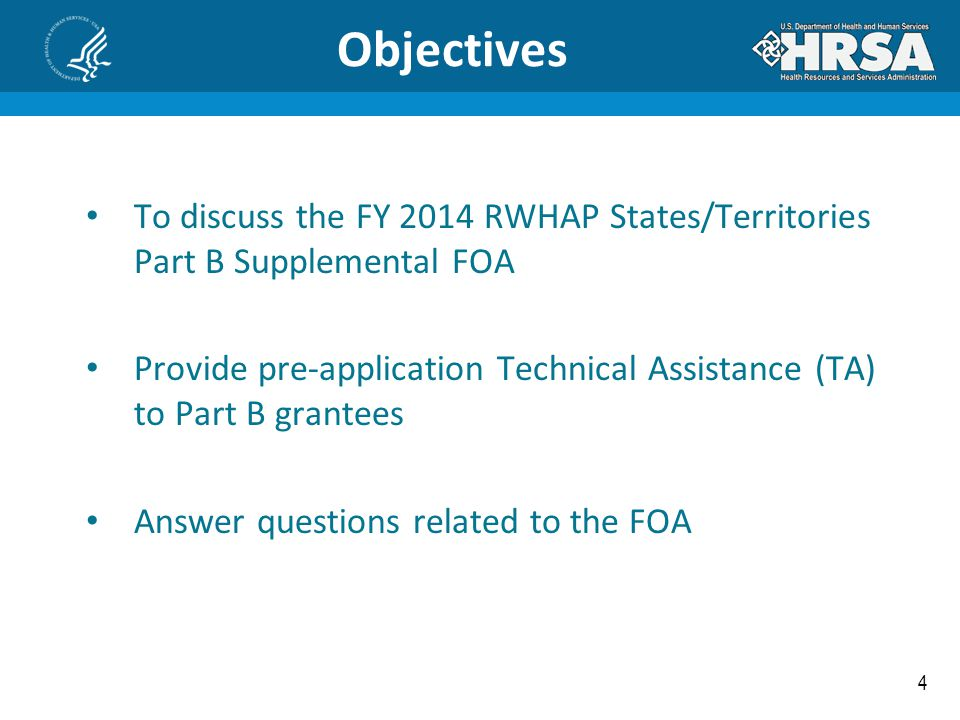 4 Objectives To discuss the FY 2014 RWHAP States/Territories Part B Supplemental FOA Provide pre-application Technical Assistance (TA) to Part B grant