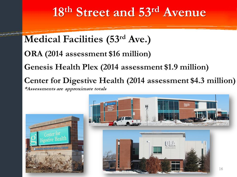 16 Medical Facilities (53 rd Ave.) ORA (2014 assessment $16 million) Genesis Health Plex (2014 assessment $1.9 million) Center for Digestive Health (2014 assessment $4.3 million) *Assessments are approximate totals