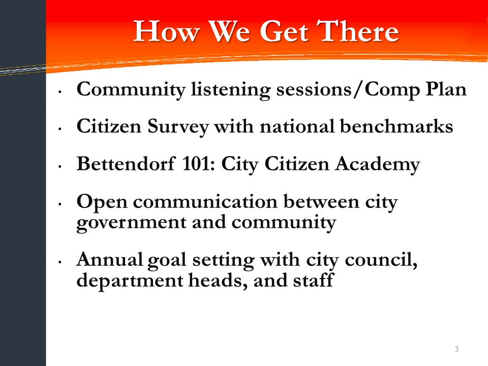 3 Community listening sessions/Comp Plan Citizen Survey with national benchmarks Bettendorf 101: City Citizen Academy Open communication between city government and community Annual goal setting with city council, department heads, and staff How We Get There