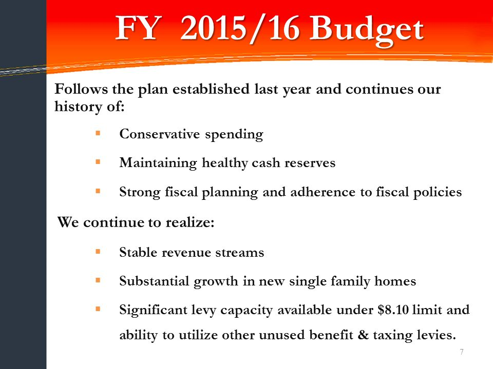 FY 2015/16 Budget 7 Follows the plan established last year and continues our history of:  Conservative spending  Maintaining healthy cash reserves  Strong fiscal planning and adherence to fiscal policies We continue to realize:  Stable revenue streams  Substantial growth in new single family homes  Significant levy capacity available under $8.10 limit and ability to utilize other unused benefit & taxing levies.