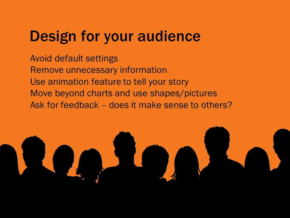 Design for your audience Avoid default settings Remove unnecessary information Use animation feature to tell your story Move beyond charts and use shapes/pictures Ask for feedback – does it make sense to others