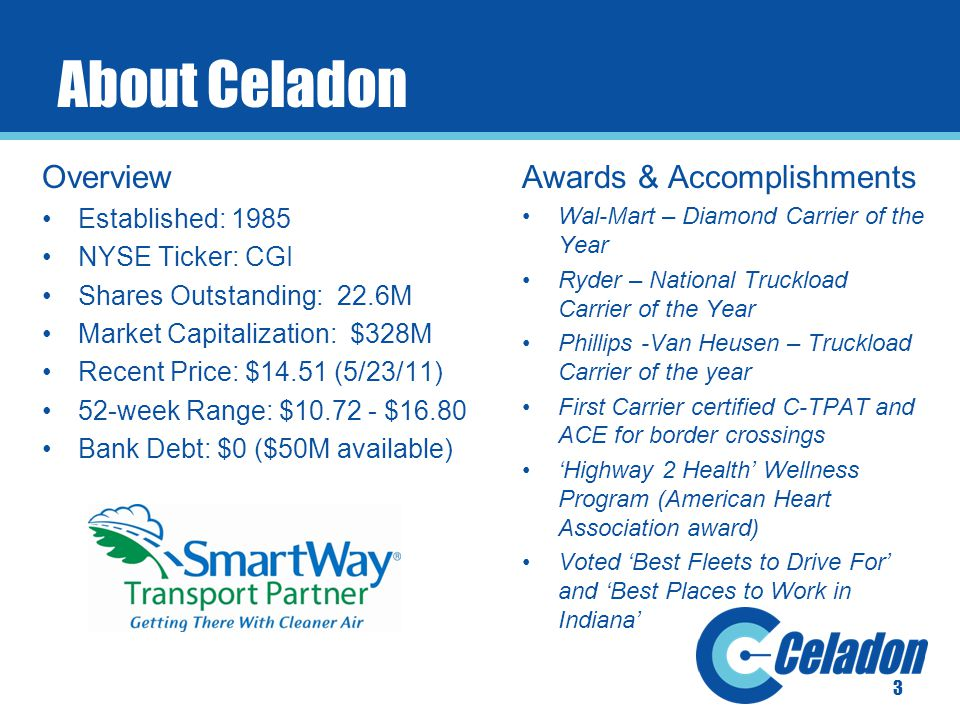 About Celadon Overview Established: 1985 NYSE Ticker: CGI Shares Outstanding: 22.6M Market Capitalization: $328M Recent Price: $14.51 (5/23/11) 52-week Range: $10.72 - $16.80 Bank Debt: $0 ($50M available) Awards & Accomplishments Wal-Mart – Diamond Carrier of the Year Ryder – National Truckload Carrier of the Year Phillips -Van Heusen – Truckload Carrier of the year First Carrier certified C-TPAT and ACE for border crossings 'Highway 2 Health' Wellness Program (American Heart Association award) Voted 'Best Fleets to Drive For' and 'Best Places to Work in Indiana' 3