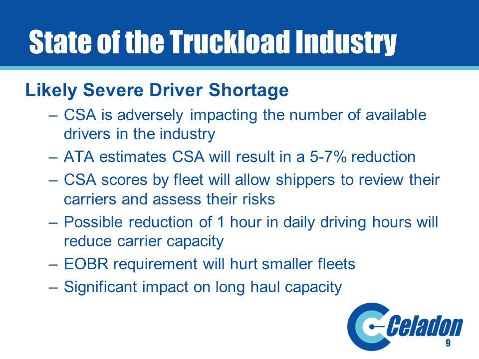 State of the Truckload Industry Likely Severe Driver Shortage –CSA is adversely impacting the number of available drivers in the industry –ATA estimates CSA will result in a 5-7% reduction –CSA scores by fleet will allow shippers to review their carriers and assess their risks –Possible reduction of 1 hour in daily driving hours will reduce carrier capacity –EOBR requirement will hurt smaller fleets –Significant impact on long haul capacity 9