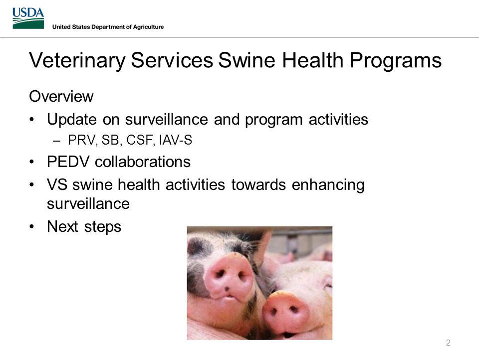 Veterinary Services Swine Health Programs Overview Update on surveillance and program activities –PRV, SB, CSF, IAV-S PEDV collaborations VS swine health activities towards enhancing surveillance Next steps 2