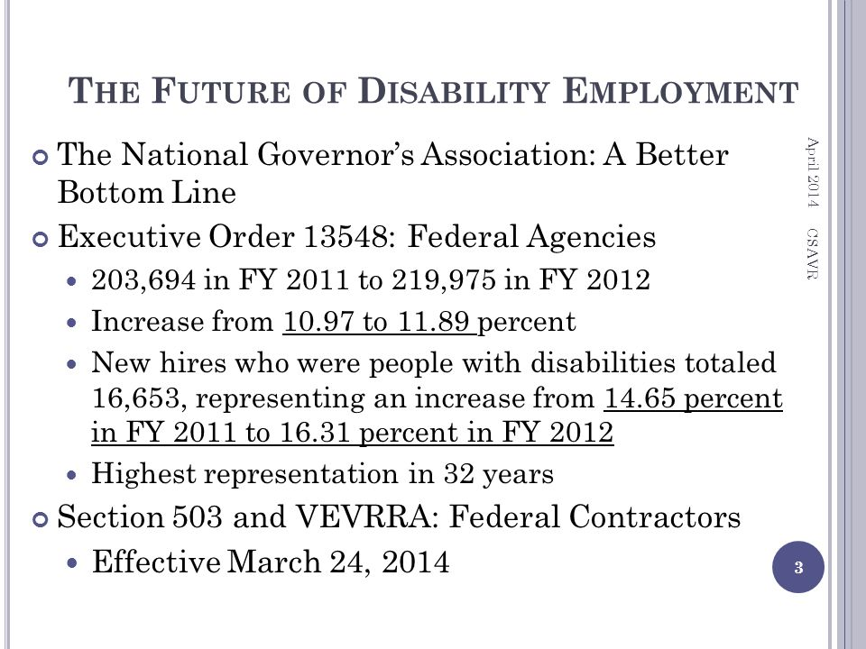 T HE F UTURE OF D ISABILITY E MPLOYMENT The National Governor's Association: A Better Bottom Line Executive Order 13548: Federal Agencies 203,694 in FY 2011 to 219,975 in FY 2012 Increase from 10.97 to 11.89 percent New hires who were people with disabilities totaled 16,653, representing an increase from 14.65 percent in FY 2011 to 16.31 percent in FY 2012 Highest representation in 32 years Section 503 and VEVRRA: Federal Contractors Effective March 24, 2014 April 2014 3 CSAVR