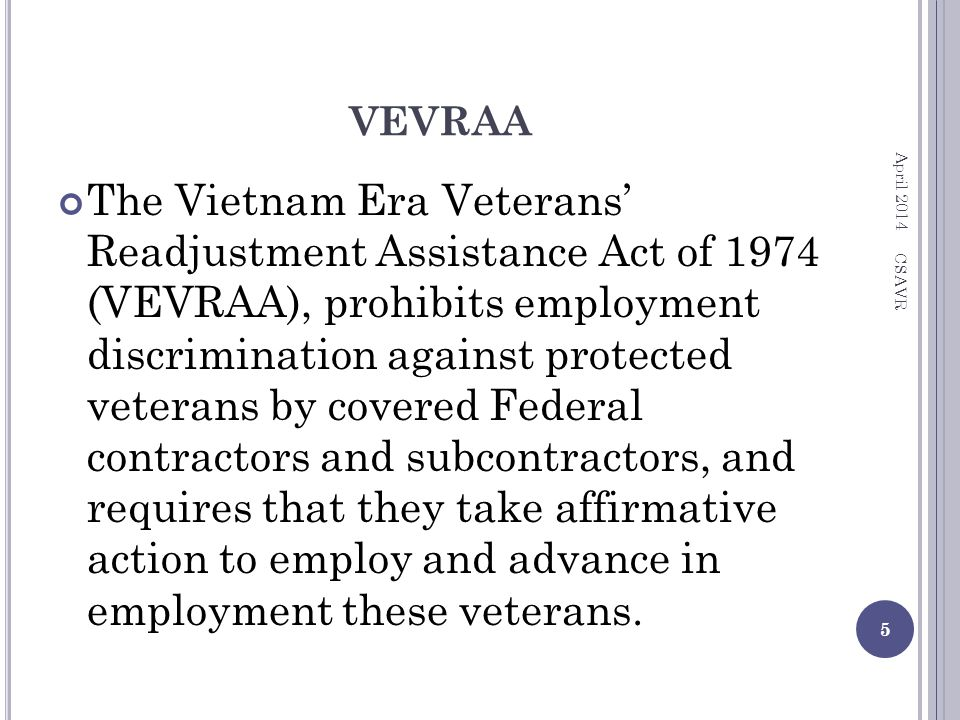 VEVRAA The Vietnam Era Veterans' Readjustment Assistance Act of 1974 (VEVRAA), prohibits employment discrimination against protected veterans by covered Federal contractors and subcontractors, and requires that they take affirmative action to employ and advance in employment these veterans.