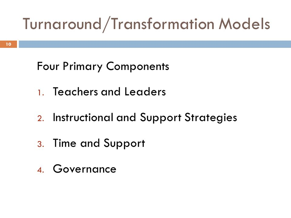 Turnaround/Transformation Models Four Primary Components 1. Teachers and Leaders 2. Instructional and Support Strategies 3. Time and Support 4. Govern