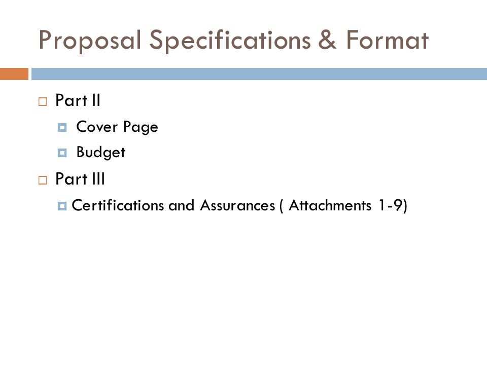 Proposal Specifications & Format  Part II  Cover Page  Budget  Part III  Certifications and Assurances ( Attachments 1-9)