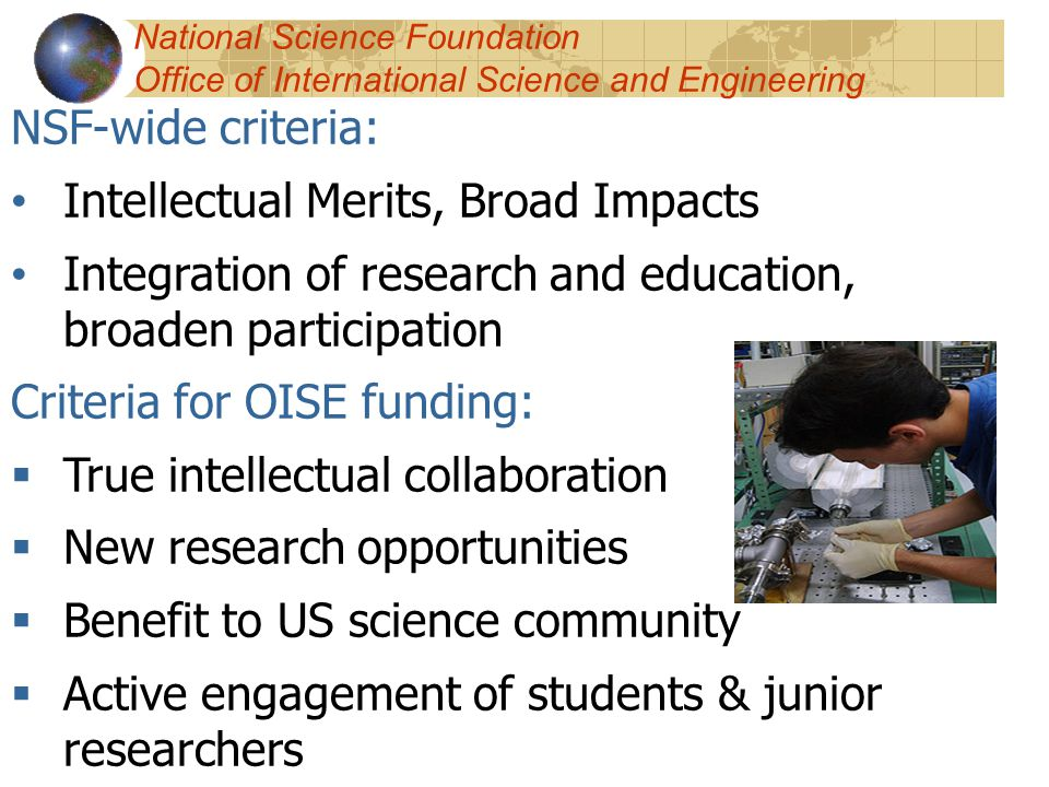 NSF-wide criteria: Intellectual Merits, Broad Impacts Integration of research and education, broaden participation Criteria for OISE funding:  True intellectual collaboration  New research opportunities  Benefit to US science community  Active engagement of students & junior researchers National Science Foundation Office of International Science and Engineering