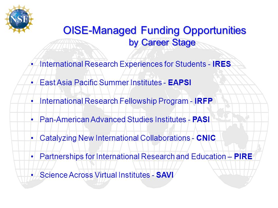 OISE-Managed Funding Opportunities by Career Stage International Research Experiences for Students - IRES East Asia Pacific Summer Institutes - EAPSI International Research Fellowship Program - IRFP Pan-American Advanced Studies Institutes - PASI Catalyzing New International Collaborations - CNIC Partnerships for International Research and Education – PIRE Science Across Virtual Institutes - SAVI