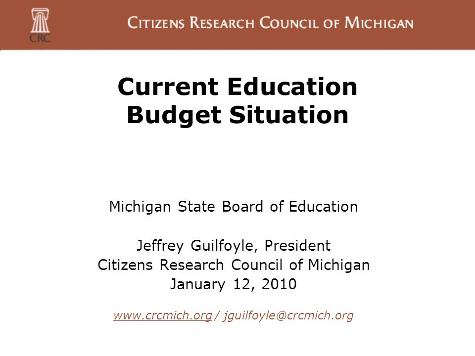 Current Education Budget Situation Michigan State Board of Education Jeffrey Guilfoyle, President Citizens Research Council of Michigan January 12, 2010 www.crcmich.orgwww.crcmich.org / jguilfoyle@crcmich.org