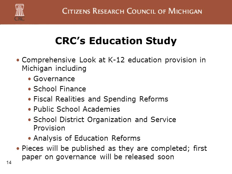 CRC's Education Study Comprehensive Look at K-12 education provision in Michigan including Governance School Finance Fiscal Realities and Spending Reforms Public School Academies School District Organization and Service Provision Analysis of Education Reforms Pieces will be published as they are completed; first paper on governance will be released soon 14
